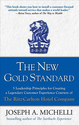 The New Gold Standard: 5 Leadership Principles for Creating a Legendary Customer Experience Courtesy of the Ritz-Carlton Hotel Company - Michelli, Joseph