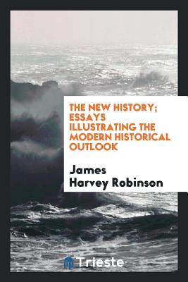 The New History; Essays Illustrating the Modern Historical Outlook - Robinson, James Harvey