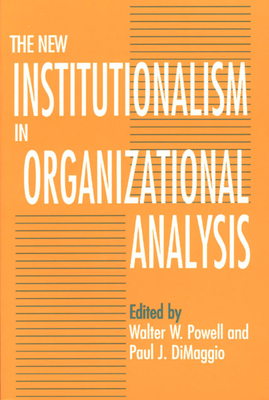The New Institutionalism in Organizational Analysis - Powell, Walter W (Editor), and Dimaggio, Paul J (Editor)