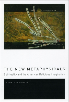 The New Metaphysicals: Spirituality and the American Religious Imagination - Bender, Courtney