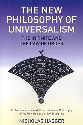 The New Philosophy of Universalism: The Infinite and the Law of Order: Prolegomena to a Vast, Comprehensive Philosophy of the Universe and a New Discipline - Hagger, Nicholas