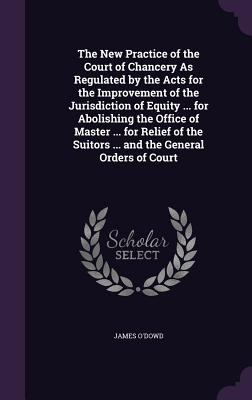 The New Practice of the Court of Chancery as Regulated by the Acts for the Improvement of the Jurisdiction of Equity ... for Abolishing the Office of Master ... for Relief of the Suitors ... and the General Orders of Court - O'Dowd, James