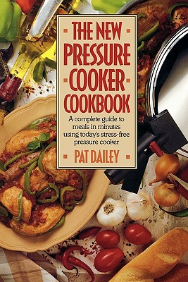 The New Pressure Cooker Cookbook - Dailey, Pat, and Dailey Pat