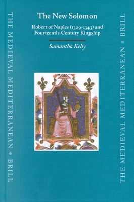 The New Solomon: Robert of Naples (1309-1343) and Fourteenth-Century Kingship. - Kelly, Samantha