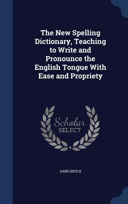 The New Spelling Dictionary, Teaching to Write and Pronounce the English Tongue with Ease and Propriety - Entick, John