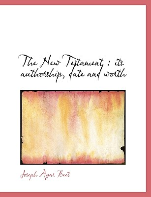 The New Testament: Its Authorship, Date and Worth - Beet, Joseph Agar