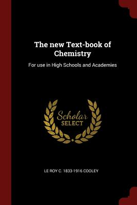 The New Text-Book of Chemistry: For Use in High Schools and Academies - Cooley, Le Roy C 1833-1916