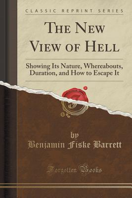 The New View of Hell: Showing Its Nature, Whereabouts, Duration, and How to Escape It (Classic Reprint) - Barrett, Benjamin Fiske