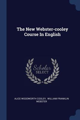 The New Webster-Cooley Course in English - Cooley, Alice Woodworth, and William Franklin Webster (Creator)