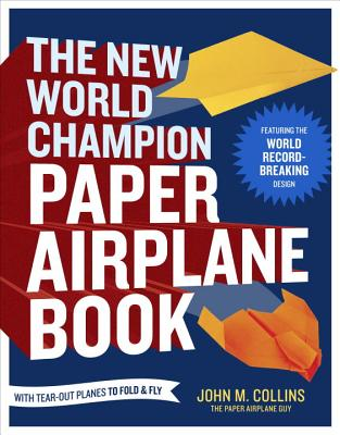 The New World Champion Paper Airplane Book: Featuring the World Record-Breaking Design, with Tear-Out Planes to Fold and Fly - Collins, John M