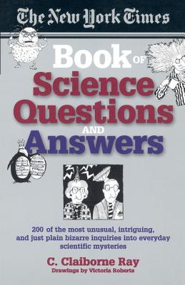 The New York Times Book of Science Questions & Answers: 200 of the Best, Most Intriguing and Just Plain Bizarre Inquiries Into Everyday Scientific Mysteries - Ray, C Claiborne