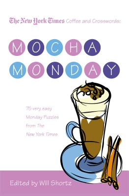 The New York Times Coffee and Crosswords: Mocha Monday: 75 Very Easy Monday Puzzles from the New York Times - The New York Times, and Shortz, Will (Editor)
