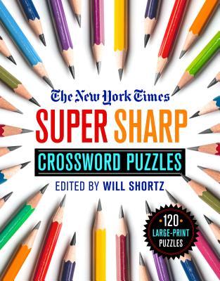 The New York Times Super Sharp Crossword Puzzles: 120 Large-Print Puzzles - New York Times, and Shortz, Will (Editor)