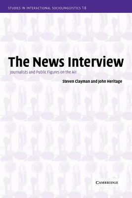 The News Interview: Journalists and Public Figures on the Air - Clayman, Steven, and Heritage, John