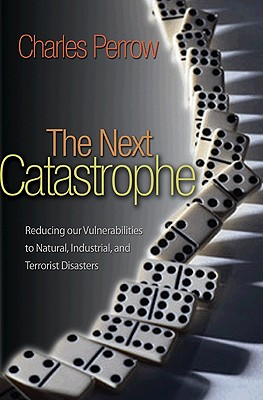 The Next Catastrophe: Reducing Our Vulnerabilities to Natural, Industrial, and Terrorist Disasters - Perrow, Charles, Professor