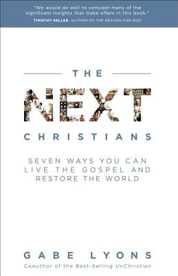 The Next Christians: Seven Ways You Can Live the Gospel and Restore the World - Lyons, Gabe