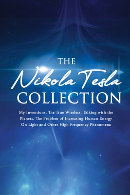 The Nikola Tesla Collection: My Inventions, The True Wireless, Talking with the Planets, the Problem of Increasing Human Energy, On Light and Other High Frequency Phenomena - Tesla, Nikola