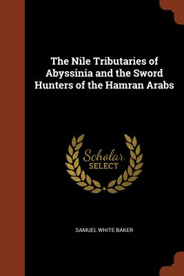 The Nile Tributaries of Abyssinia and the Sword Hunters of the Hamran Arabs - Baker, Samuel White, Sir