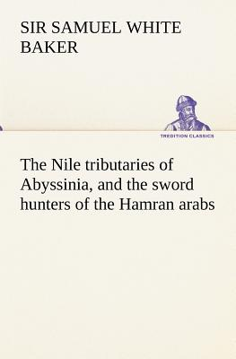The Nile Tributaries of Abyssinia, and the Sword Hunters of the Hamran Arabs - Baker, Samuel White Sir
