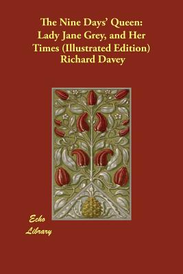 The Nine Days' Queen: Lady Jane Grey, and Her Times (Illustrated Edition) - Davey, Richard, and Hume, Martin (Introduction by)