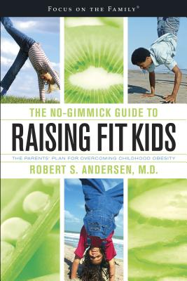 The No-Gimmick Guide to Raising Fit Kids: The Parents' Plan for Overcoming Childhood Obesity - Andersen, Robert S