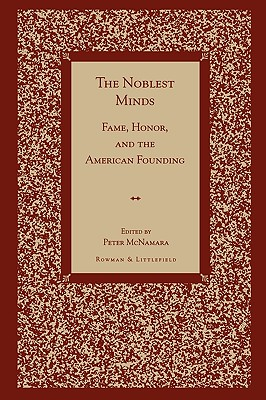 The Noblest Minds: Fame, Honor, and the American Founding - McNamara, Peter (Editor), and Banning, Lance (Contributions by), and Ceaser, James (Contributions by)