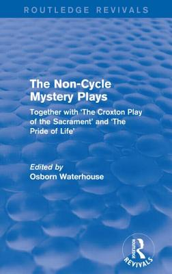 The Non-Cycle Mystery Plays (Routledge Revivals): Together with 'The Croxton Play of the Sacrament' and 'The Pride of Life' - Waterhouse, Osborn (Editor)