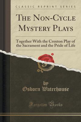 The Non-Cycle Mystery Plays: Together with the Croxton Play of the Sacrament and the Pride of Life (Classic Reprint) - Waterhouse, Osborn
