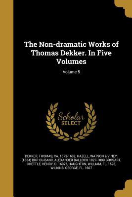 The Non-Dramatic Works of Thomas Dekker. in Five Volumes; Volume 5 - Dekker, Thomas Ca 1572-1632 (Creator), and Hazell, Watson & Viney (1884) Bkp Cu-Ba (Creator), and Grosart, Alexander Balloch...