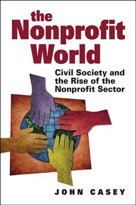 The Nonprofit World: Civil Society and the Rise of the Nonprofit Sector - Casey, John
