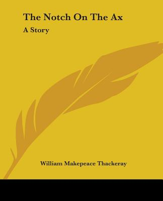 The Notch on the Ax: A Story - Thackeray, William Makepeace