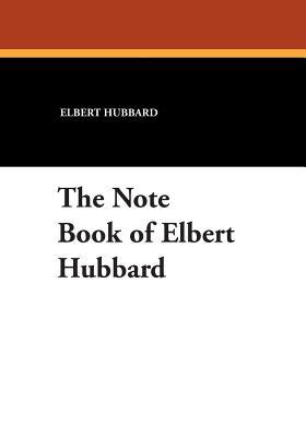 The Note Book of Elbert Hubbard - Hubbard, Elbert, and Hubbard, Elbert II (Compiled by)