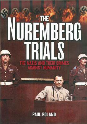 The Nuremburg Trials: The Nazis and Their Crimes Against Humanity - Roland, Paul
