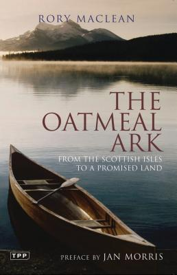 The Oatmeal Ark: From the Scottish Isles to a Promised Land - MacLean, Rory, and Morris, Jan, Professor (Preface by)