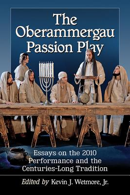 The Oberammergau Passion Play: Essays on the 2010 Performance and the Centuries-Long Tradition - Wetmore, Kevin J (Editor)