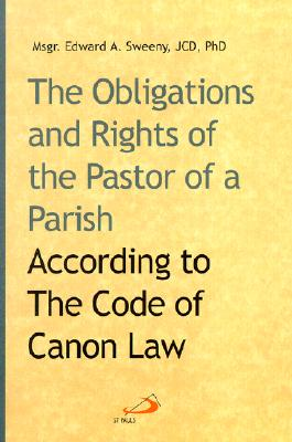 The Obligations and Rights of the Pastor of a Parish: According to the Code of Canon Law - Sweeny, Edward A, Msgr., J.C.D., PH.D.