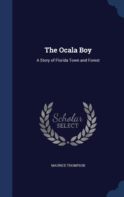The Ocala Boy: A Story of Florida Town and Forest - Thompson, Maurice