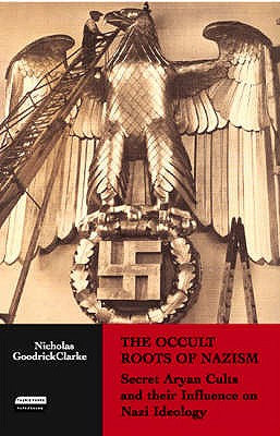 The Occult Roots of Nazism: Secret Aryan Cults and Their Influence on Nazi Ideology - Goodrick-Clarke, Nicholas
