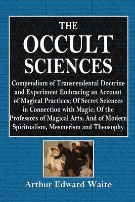The Occult Sciences: A Compendium of Transcendental Doctrine and Experiment - Waite, Arthur Edward