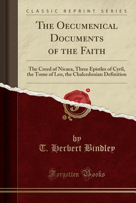 The Oecumenical Documents of the Faith: The Creed of Nicaea, Three Epistles of Cyril, the Tome of Leo, the Chalcedonian Definition (Classic Reprint) - Bindley, T Herbert