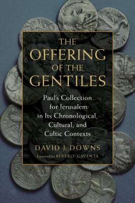 The Offering of the Gentiles: Paul's Collection for Jerusalem in Its Chronological, Cultural, and Cultic Contexts - Downs, David J