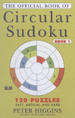 The Official Book of Circular Sudoku: Book I: 120 Puzzles - Higgins, Caroline, and Higgins, Peter M