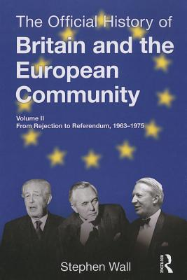 The Official History of Britain and the European Community, Vol. II: From Rejection to Referendum, 1963-1975 - Wall, Stephen