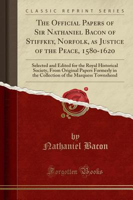 The Official Papers of Sir Nathaniel Bacon of Stiffkey, Norfolk, as Justice of the Peace, 1580-1620: Selected and Edited for the Royal Historical Society, from Original Papers Formerly in the Collection of the Marquess Townshend (Classic Reprint) - Bacon, Nathaniel