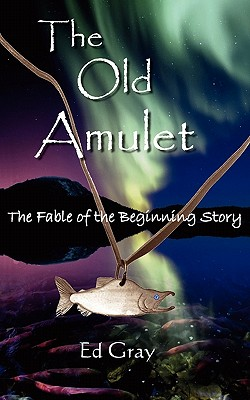The Old Amulet: The Fable of the Beginning Story - Gray, Ed