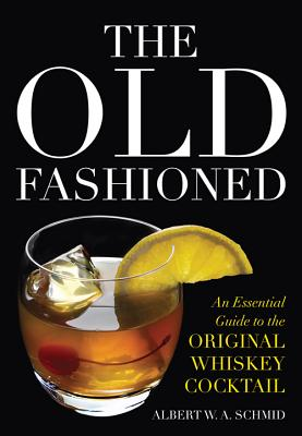 The Old Fashioned: An Essential Guide to the Original Whiskey Cocktail - Schmid, Albert W a, and Laloganes, John Peter (Foreword by)