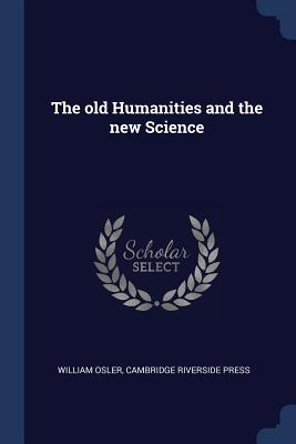 The Old Humanities and the New Science - Osler, William, Sir, and Riverside Press, Cambridge
