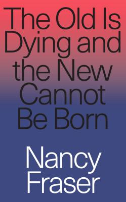 The Old Is Dying and the New Cannot Be Born: From Progressive Neoliberalism to Trump and Beyond - Fraser, Nancy