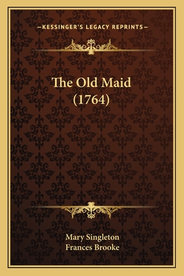 The Old Maid (1764) the Old Maid (1764) - Singleton, Mary, and Brooke, Frances