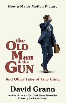 The Old Man and the Gun: And Other Tales of True Crime - Grann, David